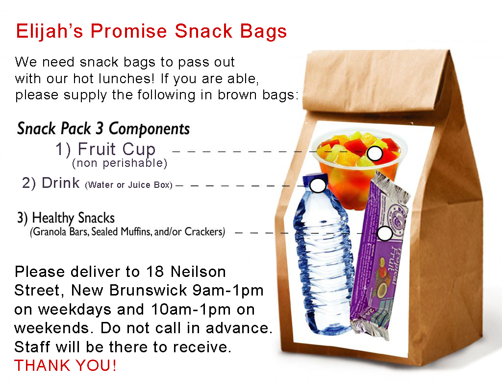 We need snack bags to pass out with our hot lunches! If you are able, please supply the following in brown bags: 1) Fruit Cups (non-perishable) 2) Drink (water or juice box) 3) Healthy snack (granola bar, sealed muffin, and/or crackers) Please deliver to 18 Neilson Street, New Brunswick 9am-1pm on weekdays and 10am-1pm on weekends. Do not call in advance. Staff will be there to receive. THANK YOU!